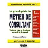 Le grand guide du m�tier de consultant : Tout pour cr�er et d�velopper son activit� de conseilpar Yves-Andr� Perez