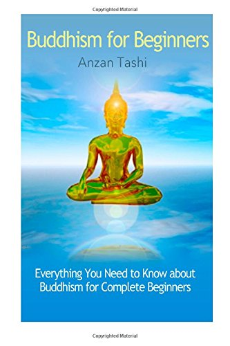 Buddhism for Beginners: Everything You Need to Know about Buddhism for Complete Beginners