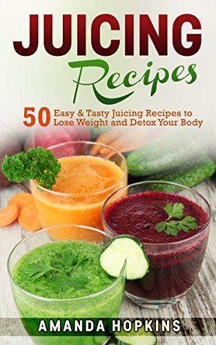 Juicing Recipes: 50 Easy & Tasty Juicing Recipes to Lose Weight and Detox Your Body (Lose Weight and Stay Fit Book 3) by Amanda Hopkins