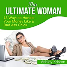 The Ultimate Woman: 13 Ways to Handle Your Money Like a Bad Ass Chick (       UNABRIDGED) by Ashley Kristen Narrated by Sorrel Brigman
