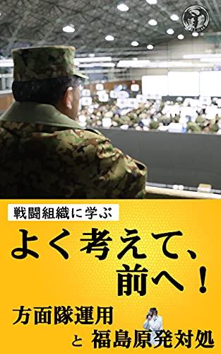 よく考えて、前へ! : 方面隊運用と福島原発対処 戦闘組織に学ぶ