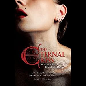 The Eternal Kiss: Twelve Vampire Tales of Blood and Desire | [Kelley Armstrong, Holly Black, Libba Bray, Sarah Rees Brennan, Rachel Caine, Cecil Castellucci, Cassandra Clare, Melissa De La Cruz, Nancy Holder, Dina James]