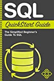 SQL QuickStart Guide: The Simplified Beginner's Guide To SQL