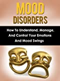 Mood Disorders: How To Understand, Manage And Control Your Emotions And Mood Swings (Mood Disorders, Mood Swings)