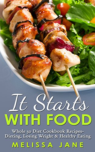 It Starts with Food: Whole 30 Diet Cookbook Recipes- Dieting, Losing Weight & Healthy Eating (Paleo diet, Mediterranean diet, IIFYM, Flexible Dieting, ... Hartwig, Dallas Hartwig, DASH Diet, Zone) by Melissa Jane