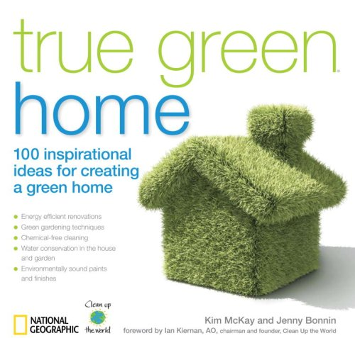 True Green Home: 100 Inspirational Ideas for Creating a Green Environment at Home (True Green (National Geographic))