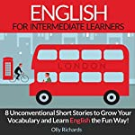 English Short Stories for Intermediate Learners: 8 Unconventional Short Stories to Grow Your Vocabulary and Learn English the Fun Way! | Olly Richards