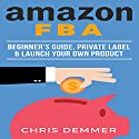Amazon FBA: Beginner's Guide, Private Label & Launch Your Own Product Audiobook by Chris Demmer Narrated by Richard Norkus