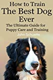 How to Train the Best Dog Ever: The Ultimate Guide for Puppy Care and Training