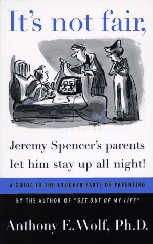 It's Not Fair, Jeremy Spencer's Parents Let Him Stay up All Night!: A Guide to the Tougher Parts of Parenting, Anthony E. Wolf