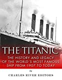 The Titanic: The History and Legacy of the Worlds Most Famous Ship from 1907 to Today