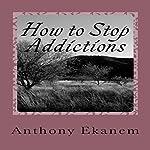 How to Stop Addictions | Anthony Ekanem