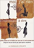 echange, troc Jean-Pierre Moulères - Moi, j'ai rien d'intéressant à dire : Petits propos sur le théâtre par ceux qui n'y vont presque pas