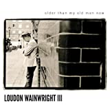 Older Than My Old Man Now Loudon Wainwright III