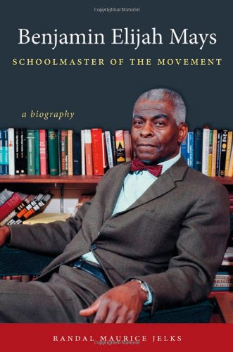 Benjamin Elijah Mays, Schoolmaster of the Movement: A Biography