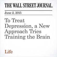 To Treat Depression, a New Approach Tries Training the Brain Other by Andrea Petersen Narrated by Ken Borgers