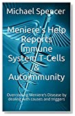 Meniere's Help Reports - Immune System T-Cells & Autoimmunity: Overcoming Meniere's Disease by dealing with causes and triggers (The Meniere's Help Reports Book 8)