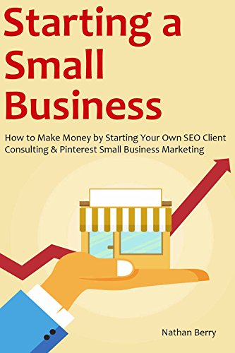 STARTING A SMALL BUSINESS: How to Make Money by Starting Your Own SEO Client Consulting & Pinterest Small Business Marketing