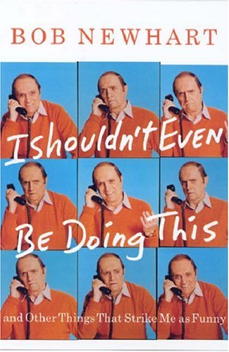 I Shouldn't Even Be Doing This!: And Other Things that Strike Me as Funny, Bob Newhart