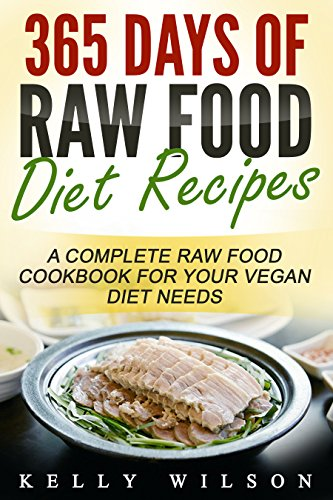Raw Food: 365 Days Of Raw Food Diet Recipes: A Complete Raw Food Cookbook For Your Vegan Diet Needs by Kelly Wilson