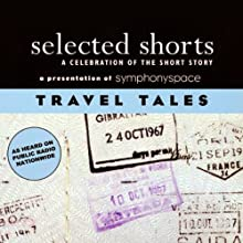 Selected Shorts: Travel Tales  by N.M. Kelby, Max Steele, Nadine Gordimer, Joan Didion, Jason Brown, Ring Lardner Narrated by Mia Dillon, Paul Hecht, Christina Pickles, Myra Lucretia Taylor, Bradley Whitford, Joanne Woodward, Nadine Gordimer