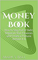 Money Book: How To Stay Out Of Debt, Organize Your Finances And Create A Fortune Version 1.0