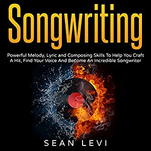Songwriting: Powerful Melody, Lyric and Composing Skills to Help You Craft a Hit Audiobook