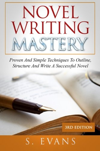 Novel Writing Mastery: Proven And Simple Techniques To Outline, Structure And Write A Successful Novel