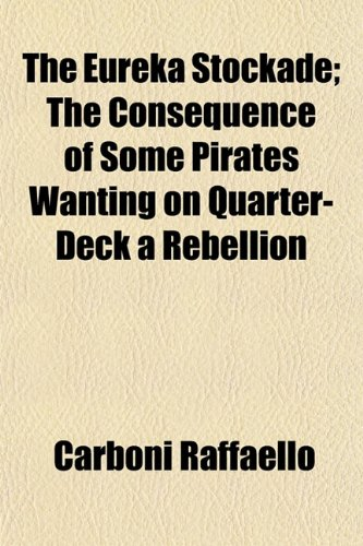 The Eureka Stockade; The Consequence of Some Pirates Wanting on Quarter-Deck a Rebellion