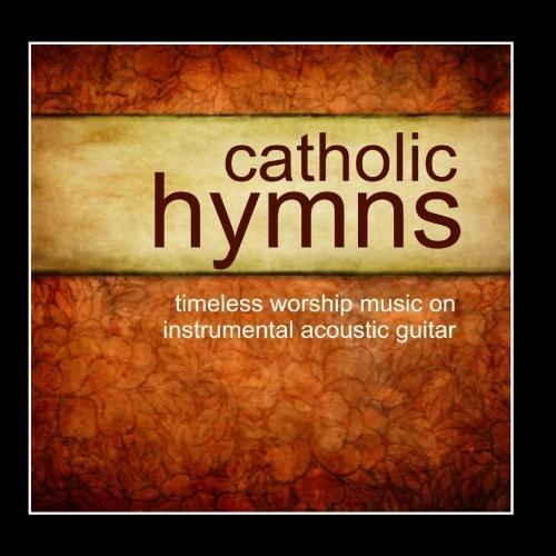 Catholic Hymns - Timeless Worship On Instrumental Guitar