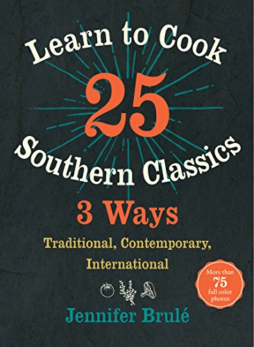 Learn to Cook 25 Southern Classics 3 Ways: Traditional, Contemporary, International by Jennifer Brulé