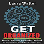 Get Organized: How to Overcome Information Overload, Get Organized and Make Better Use of Your Time | Laura Waller