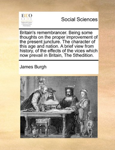 Britain's remembrancer. Being some thoughts on the proper improvement of the present juncture. The character of this age and nation. A brief view from ... which now prevail in Britain, The 5thedition.