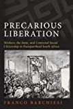 Precarious Liberation: Workers, the State, and Contested Social Citizenship in Postapartheid South Africa (SUNY series in Global Modernity)