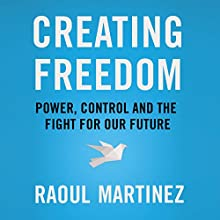Creating Freedom: Power, Control and the Fight for Our Future Audiobook by Raoul Martinez Narrated by Jot Davies