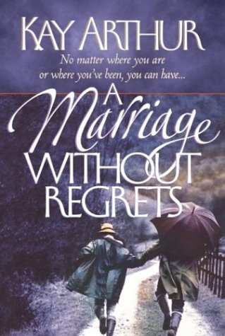 A Marriage Without Regrets: No matter where you are or where you've been, you can have, Arthur,Kay