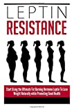 Ervin Briggs Leptin Resistance: Start Using the Ultimate Fat Burning Hormone Leptin To Lose Weight Naturally while Promoting Good Health