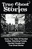 img - for True Ghost Stories: Scary True Tales Of Haunted Castles, Disturbing Forests, Haunted Houses And True Ghost Stories (True Ghost Stories, True Paranormal, True Ghost Stories And Hauntings) book / textbook / text book