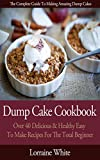 Dump Cake Cookbook : Over 40 Delicious & Healthy Easy To Make New Recipes For The Total Beginner: Learn How To Make Cherry Peach Blueberry Pumpkin Rhubarb Chocolate & Pineapple Dump Cakes