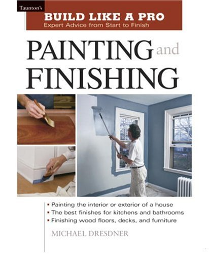 Build Like a Pro - Expert Advice from Start to Finish: Painting and Finishing