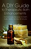 A DIY Guide to Therapeutic Bath Enhancements: Homemade Recipes for Bath Salts, Melts, Bombs and Scrubs: Volume 2 (The Art of the Bath)