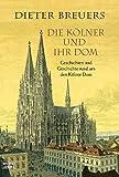 Die Kölner und ihr Dom: Geschichten und Geschichte rund um den Kölner Dom - Dieter Breuers