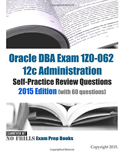 Oracle DBA Exam 1Z0-062 12c Administration Self-Practice Review Questions: 2015 Edition (with 60 questions)