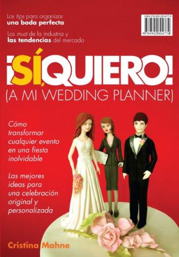 ¡Sí, Quiero!(A mi wedding planner): Cómo transformar cualquier evento en una fiesta inolvidable. Las mejores ideas p