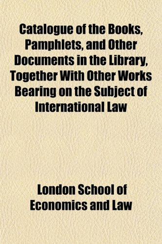 Catalogue of the Books, Pamphlets, and Other Documents in the Library, Together With Other Works Bearing on the Subject of International Law