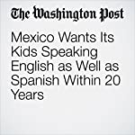 Mexico Wants Its Kids Speaking English as Well as Spanish Within 20 Years | Joshua Partlow