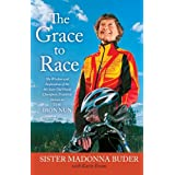 The Grace to Race: The Wisdom and Inspiration of the 80-Year-Old World Champion Triathlete Known as the Iron Nun...