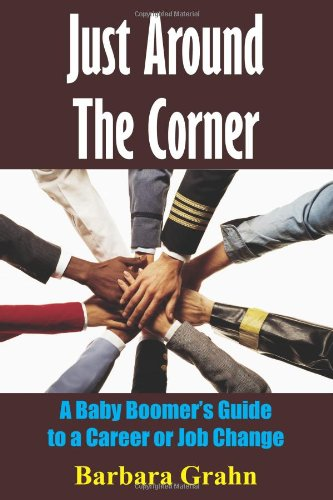 Just Around The Corner: A Baby Boomer's Guide To A Career Or Job Change