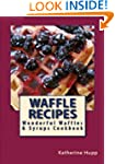 Waffle Recipes: Wonderful Waffles and...