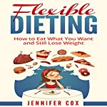 Flexible Dieting: Crush Those Cravings, Eat What You Want and Still Lose Weight | Jennifer Cox